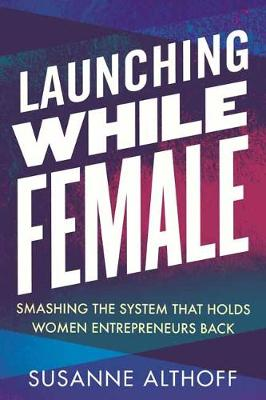Launching While Female: Smashing the System That Holds Women Entrepreneurs Back by Susanne Althoff