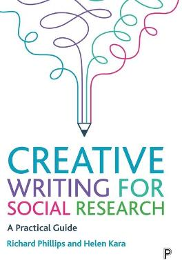 Creative Writing for Social Research: A Practical Guide by Richard Phillips