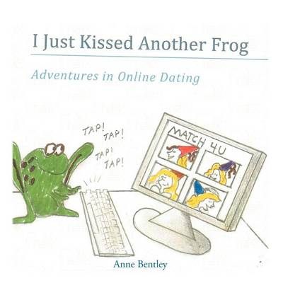 I Just Kissed Another Frog: Adventure in Online Dating by Anne Bentley