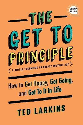 The Get to Principle: How to Get Happy, Get Going, and Get to it in Life book