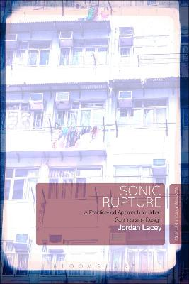 Sonic Rupture: A Practice-led Approach to Urban Soundscape Design by Jordan Lacey