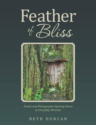 Feather of Bliss: Poems and Photographs Opening Doors to Everyday Miracles by Beth Duncan
