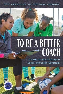 To Be a Better Coach: A Guide for the Youth Sport Coach and Coach Developer book