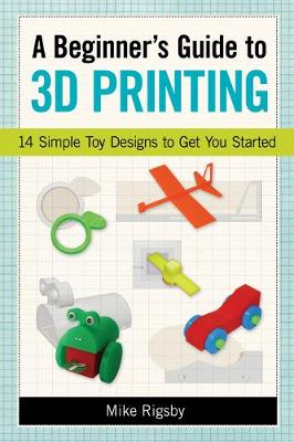 Beginner's Guide to 3D Printing by Rigsby Mike