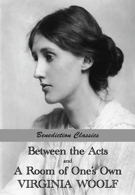 Between the Acts and a Room of One's Own by Virginia Woolf
