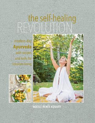 The Self-healing Revolution: Modern-Day Ayurveda with Recipes and Tools for Intuitive Living by Noelle Renee Kovary