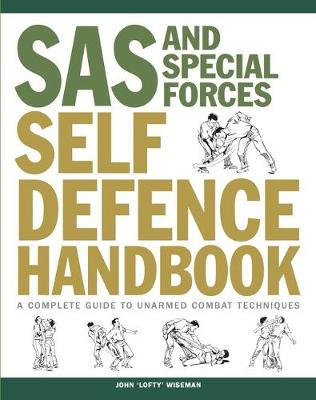 SAS and Special Forces Self Defence Handbook: A Complete Guide to Unarmed Combat Techniques by John 'Lofty' Wiseman