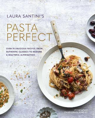 Pasta Perfect: Over 70 Delicious Recipes, from Authentic Classics to Modern & Healthful Alternatives by Laura Santini