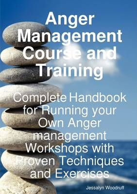 Anger Management Course and Training - Complete Handbook for Running Your Own Anger Management Workshops with Proven Techniques and Exercises by Jessalyn Woodruff