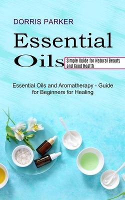 Essential Oil: Simple Guide for Natural Beauty and Good Health (Essential Oils and Aromatherapy - Guide for Beginners for Healing) by Dorris Parker
