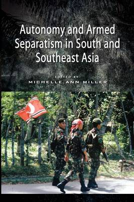Autonomy and Armed Separatism in South and Southeast Asia by Michelle Ann Miller