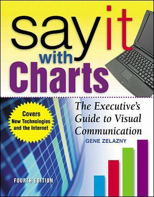 Say It With Charts: The Executive's Guide to Visual Communication by Gene Zelazny