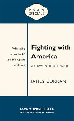 Fighting with America: A Lowy Institute Paper: Penguin Special by James Curran