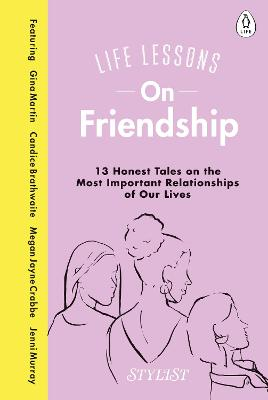 Life Lessons On Friendship: 13 Honest Tales of the Most Important Relationships of Our Lives book