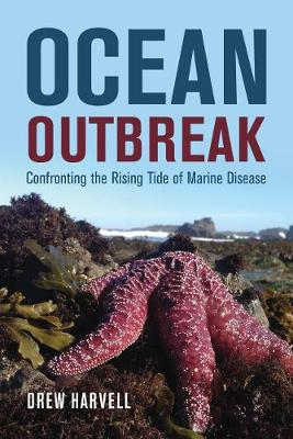 Ocean Outbreak: Confronting the Rising Tide of Marine Disease by Drew Harvell