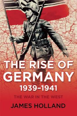 The Rise of Germany, 1939-1941 by Professor of Law James Holland