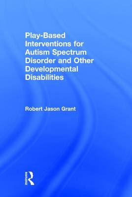 Play-Based Interventions for Autism Spectrum Disorder and Other Developmental Disabilities by Jason Grant