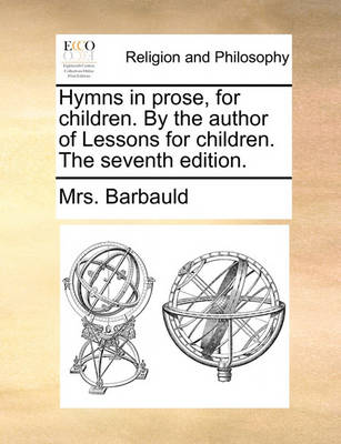 Hymns in Prose, for Children. by the Author of Lessons for Children. the Seventh Edition. by Anna Letitia Barbauld