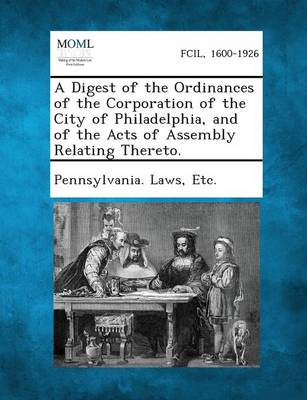 A Digest of the Ordinances of the Corporation of the City of Philadelphia, and of the Acts of Assembly Relating Thereto. by Etc Pennsylvania Laws