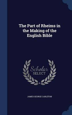 The Part of Rheims in the Making of the English Bible by James Carleton