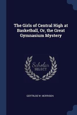 The Girls of Central High at Basketball, Or, the Great Gymnasium Mystery by Gertrude W Morrison