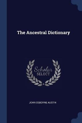 The Ancestral Dictionary by John Osborne Austin