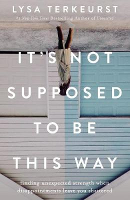 It's Not Supposed To Be This Way: Finding Unexpected Strength When Disappointments Leave You Shattered by Lysa TerKeurst