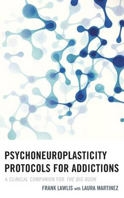 Psychoneuroplasticity Protocols for Addictions by Frank Lawlis