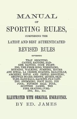 Manual of Sporting Rules, Comprising the Latest and Best Authenticated Revised Rules, Governing Trap Shooting, Canine, Ratting, Badger Baiting, Cook Fighting, the Prize Ring, Wrestling, Running, Walking, Jumping, Knurr and Spell, La Crosse, Boating, Bagat by Ed James