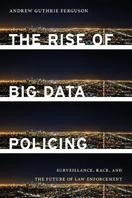 The Rise of Big Data Policing: Surveillance, Race, and the Future of Law Enforcement by Andrew Guthrie Ferguson