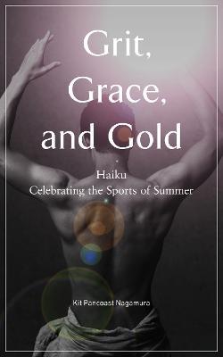 Grit, Grace And Gold: Haiku Celebrating the Sports of Summer by Kit Pancoast Nagamura
