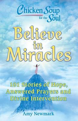 Chicken Soup for the Soul: Believe in Miracles: 101 Stories of Hope, Answered Prayers and Divine Intervention by Amy Newmark