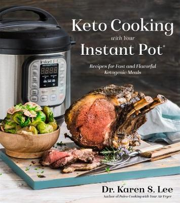 Keto Cooking with Your Instant Pot: Recipes for Fast and Flavorful Ketogenic Meals by Karen Lee