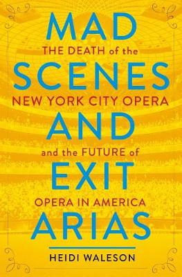Mad Scenes and Exit Arias: The Death of the New York City Opera and the Future of Opera in America by Heidi Waleson