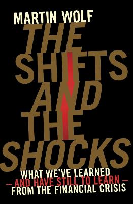 The The Shifts and the Shocks: What we've learned - and have still to learn - from the financial crisis by Martin Wolf