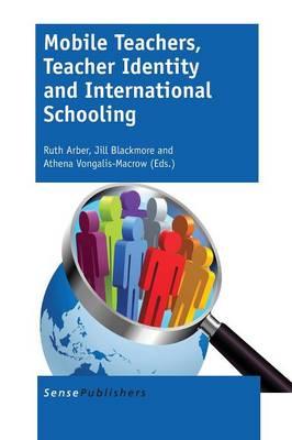 Mobile Teachers, Teacher Identity and International Schooling by Ruth Arber