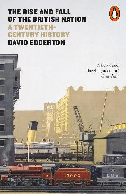 The The Rise and Fall of the British Nation: A Twentieth-Century History by David Edgerton