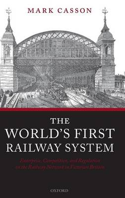 The World's First Railway System: Enterprise, Competition, and Regulation on the Railway Network in Victorian Britain book