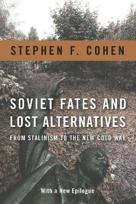 Soviet Fates and Lost Alternatives: From Stalinism to the New Cold War by Stephen F. Cohen