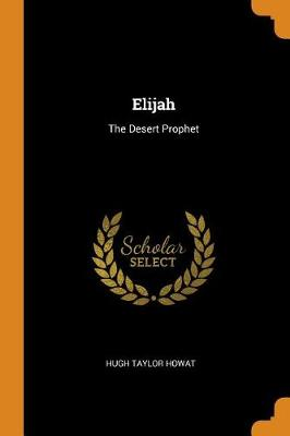 Elijah: The Desert Prophet by Hugh Taylor Howat