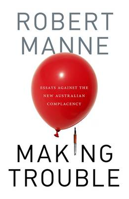 Making Trouble: Essays Against The New Australian Complacency by Robert Manne
