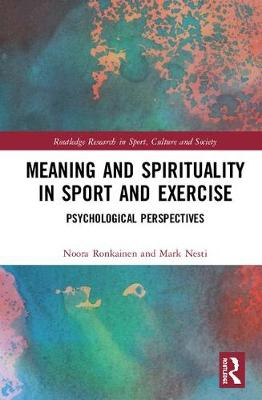 Meaning and Spirituality in Sport and Exercise: Psychological Perspectives by Noora J Ronkainen