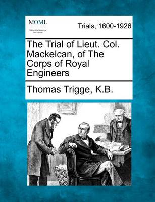 The Trial of Lieut. Col. Mackelcan, of the Corps of Royal Engineers by Thomas Trigge K B