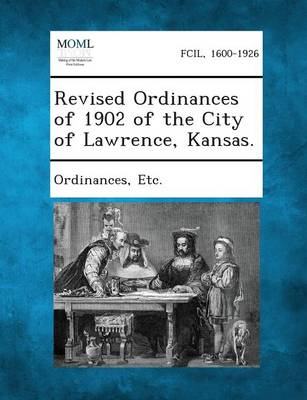 Revised Ordinances of 1902 of the City of Lawrence, Kansas. by Etc Ordinances