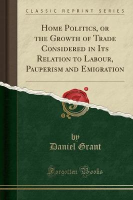 Home Politics, or the Growth of Trade Considered in Its Relation to Labour, Pauperism and Emigration (Classic Reprint) by Daniel Grant