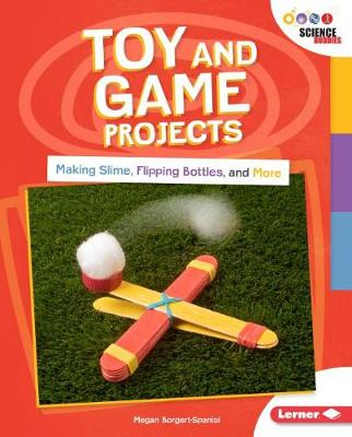 Toy and Game Projects: Making Slime, Flipping Bottles and more by Megan Borgert-Spaniol