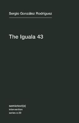 The Iguala 43: The Truth and Challenge of Mexico's Disappeared Students: Volume 20 by Sergio Gonzalez Rodriguez