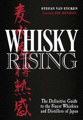 Whisky Rising: The Definitive Guide to the Finest Whiskies and Distillers of Japan by Stefan Van Eycken
