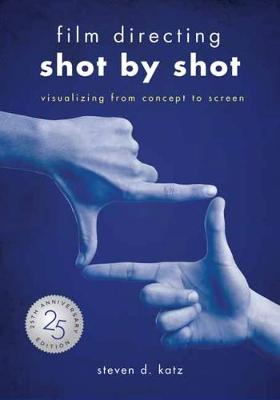 Film Directing: Shot by Shot - 25th Anniversary Edition: Visualizing from Concept to Screen by Steve D. Katz