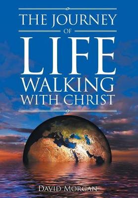 The Journey of Life Walking with Christ by David Morgan